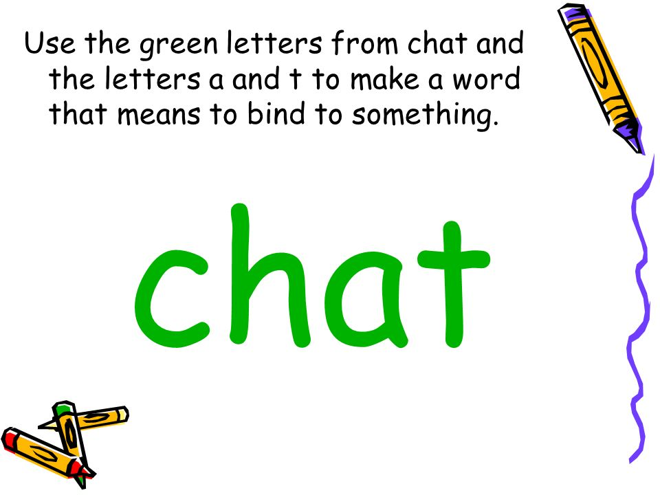 Use the green letters from chat and the letters a and t to make a word that means to bind to something.