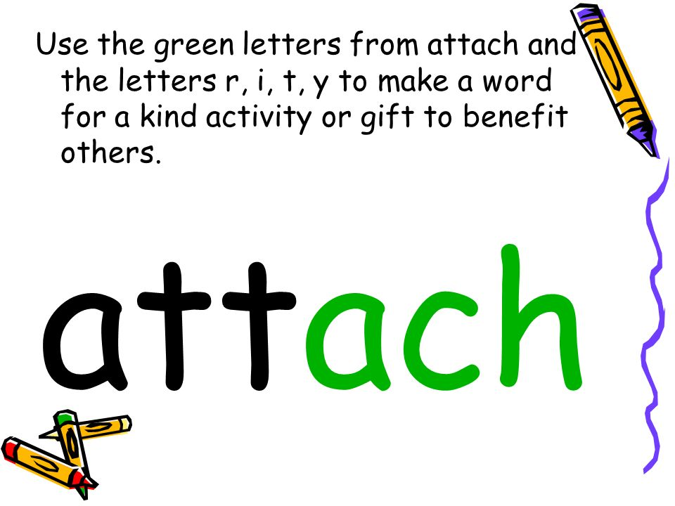 Use the green letters from attach and the letters r, i, t, y to make a word for a kind activity or gift to benefit others.