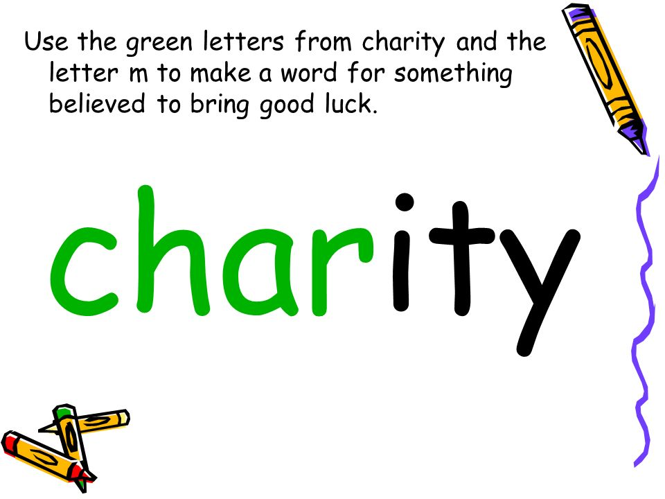 Use the green letters from charity and the letter m to make a word for something believed to bring good luck.