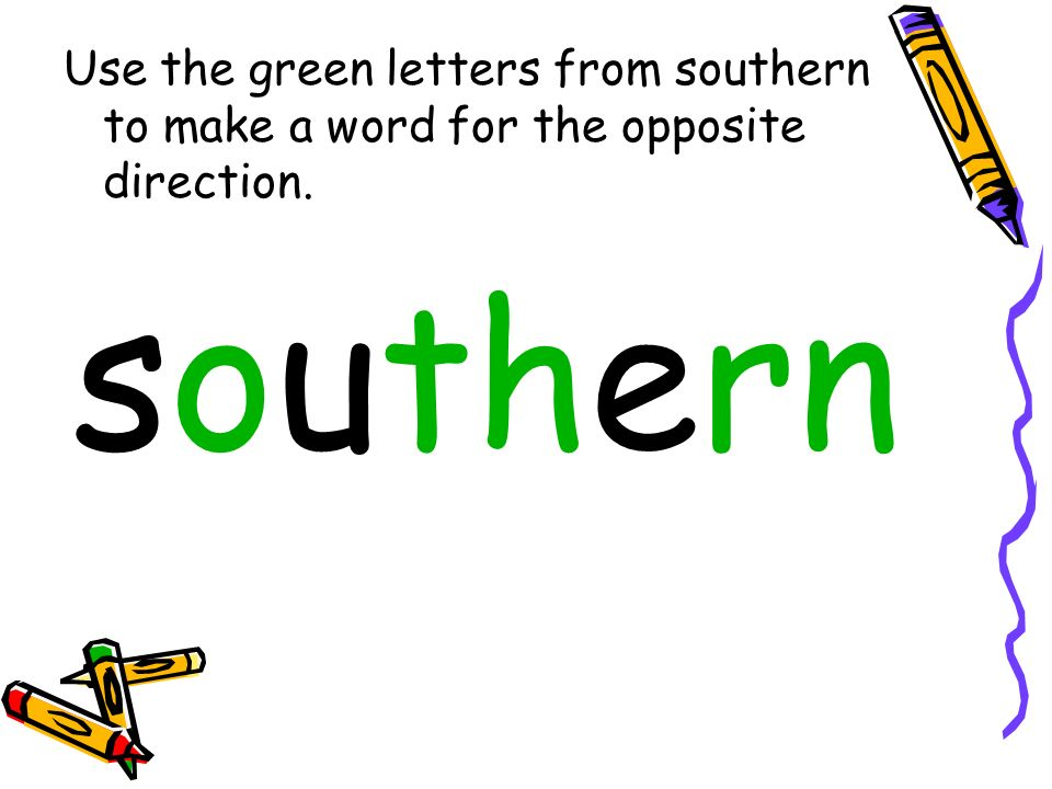 Use the green letters from southern to make a word for the opposite direction.