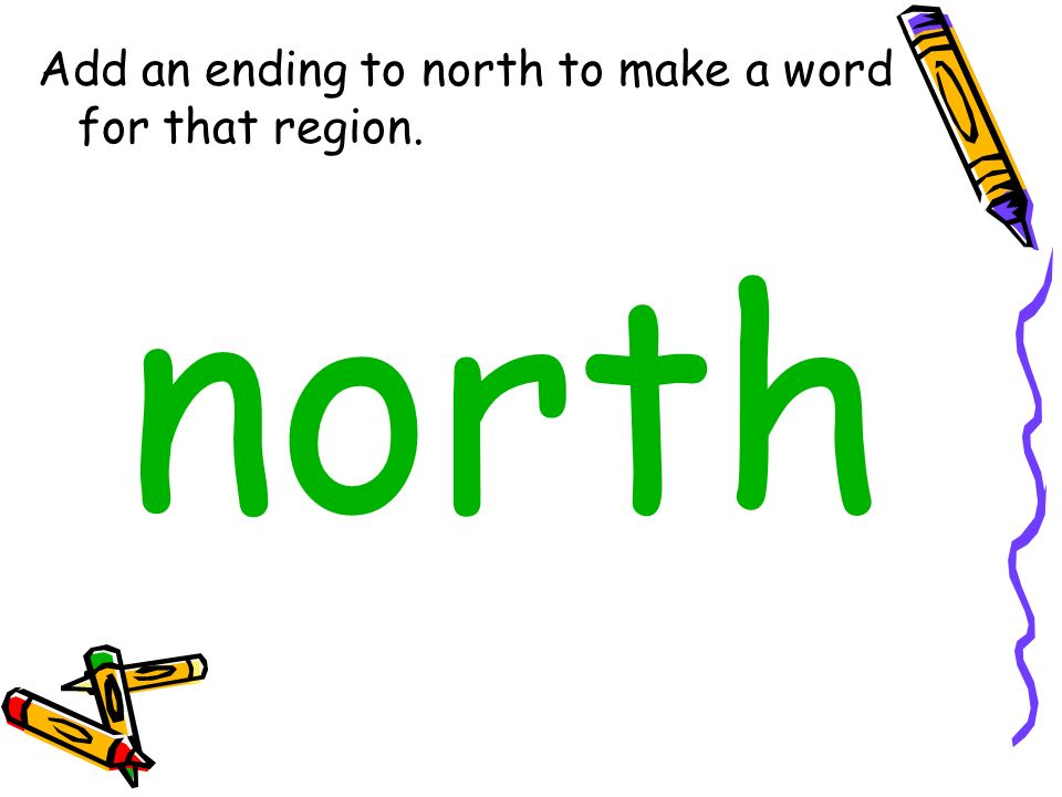 Add an ending to north to make a word for that region.