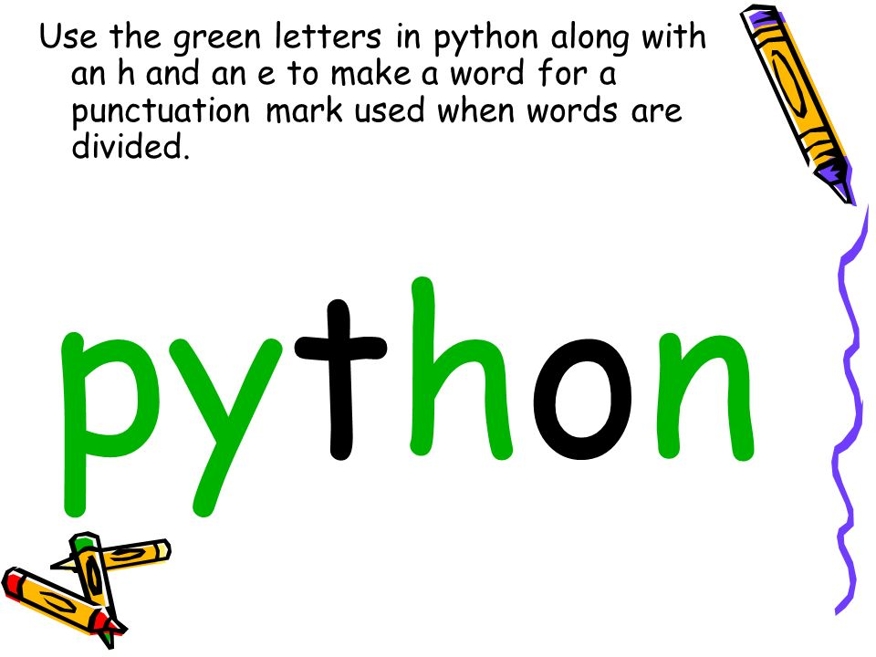 Use the green letters in python along with an h and an e to make a word for a punctuation mark used when words are divided.