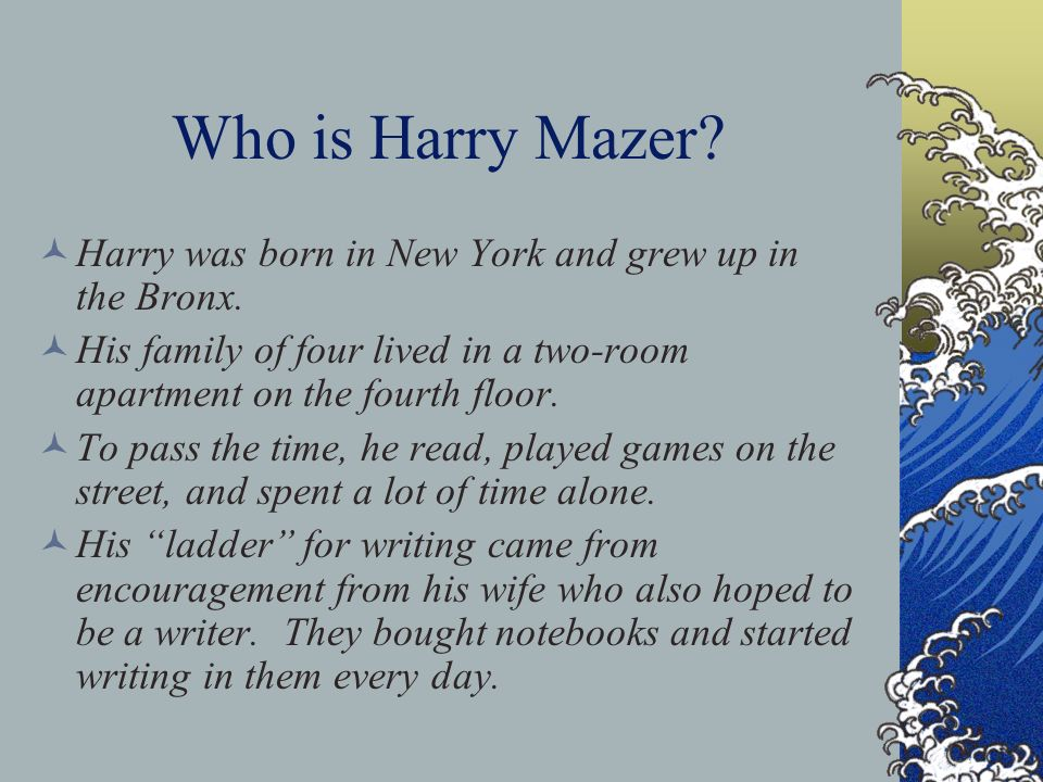 Who is Harry Mazer Harry was born in New York and grew up in the Bronx. His family of four lived in a two-room apartment on the fourth floor.