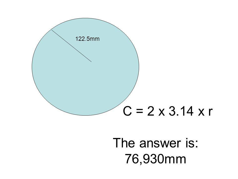 122.5mm C = 2 x 3.14 x r The answer is: 76,930mm