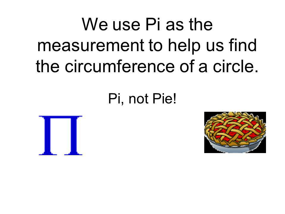 We use Pi as the measurement to help us find the circumference of a circle.