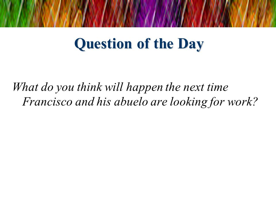 Question of the Day What do you think will happen the next time Francisco and his abuelo are looking for work