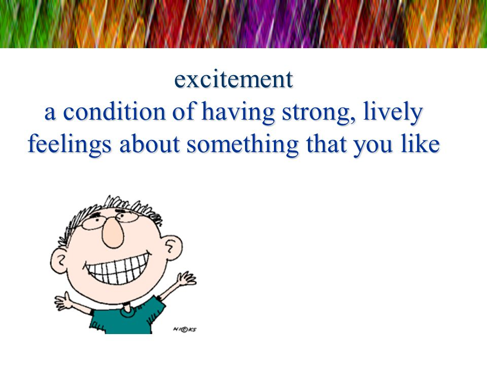 excitement a condition of having strong, lively feelings about something that you like