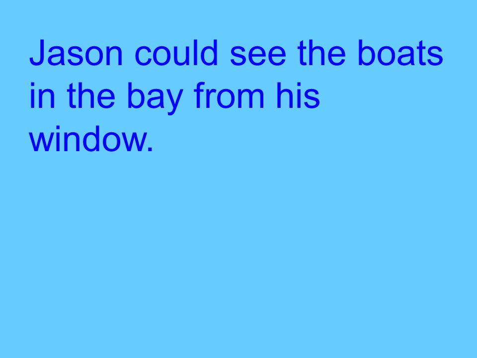 Jason could see the boats in the bay from his window.