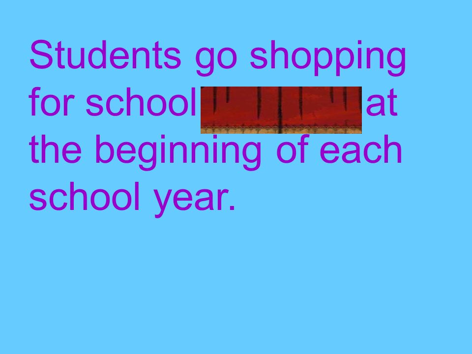 Students go shopping for school supplies at the beginning of each school year.