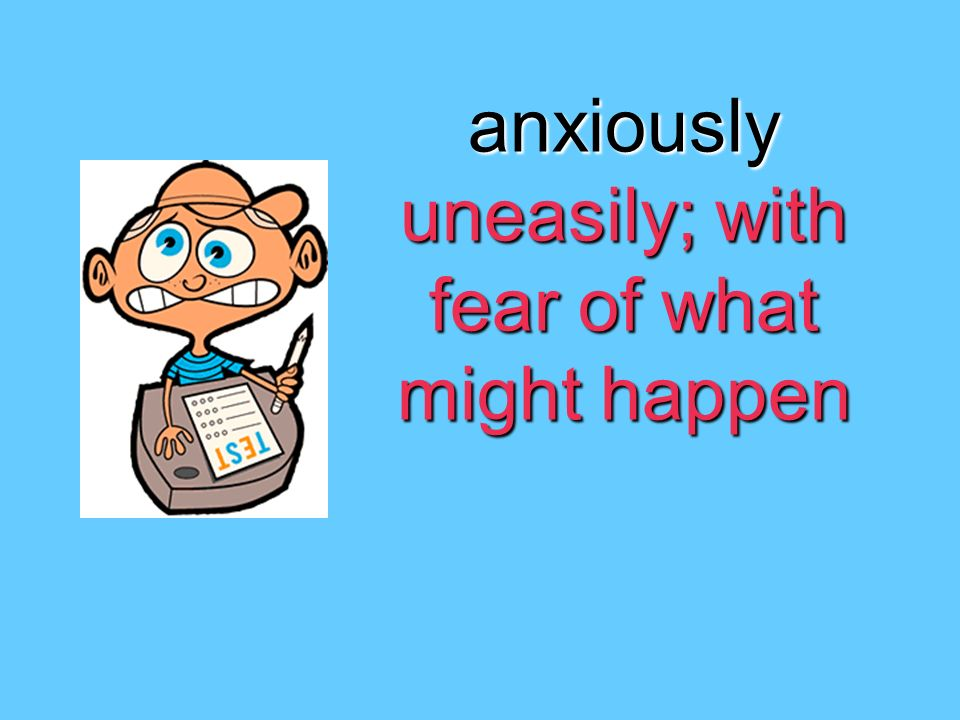anxiously uneasily; with fear of what might happen
