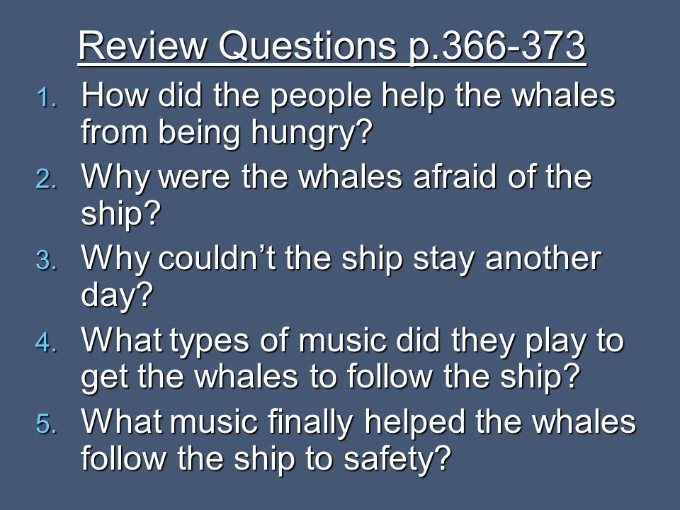 Review Questions p.366-373 How did the people help the whales from being hungry Why were the whales afraid of the ship