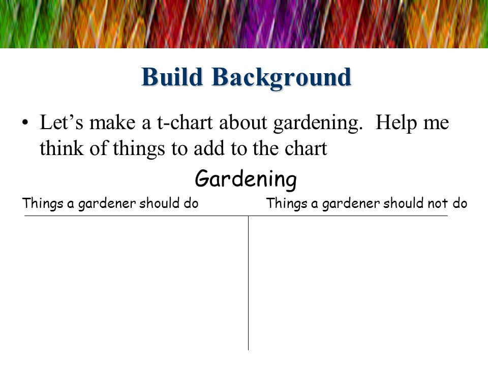 Build Background Let's make a t-chart about gardening. Help me think of things to add to the chart.