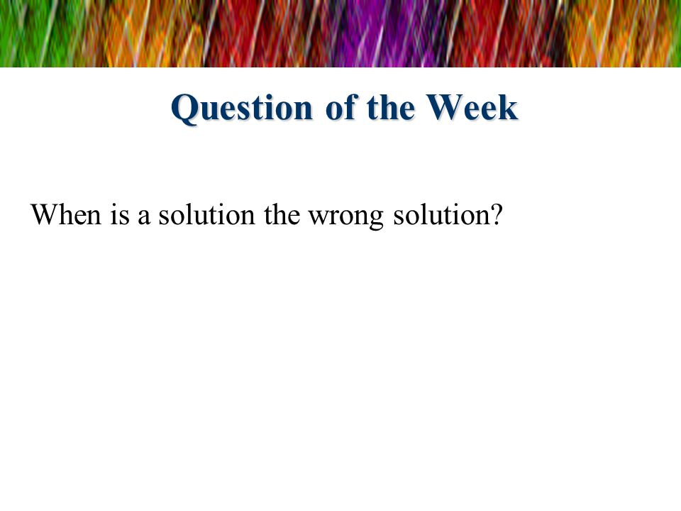 Question of the Week When is a solution the wrong solution