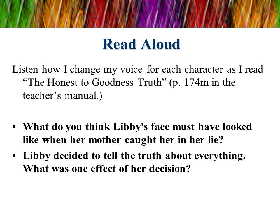 Read Aloud Listen how I change my voice for each character as I read The Honest to Goodness Truth (p. 174m in the teacher's manual.)