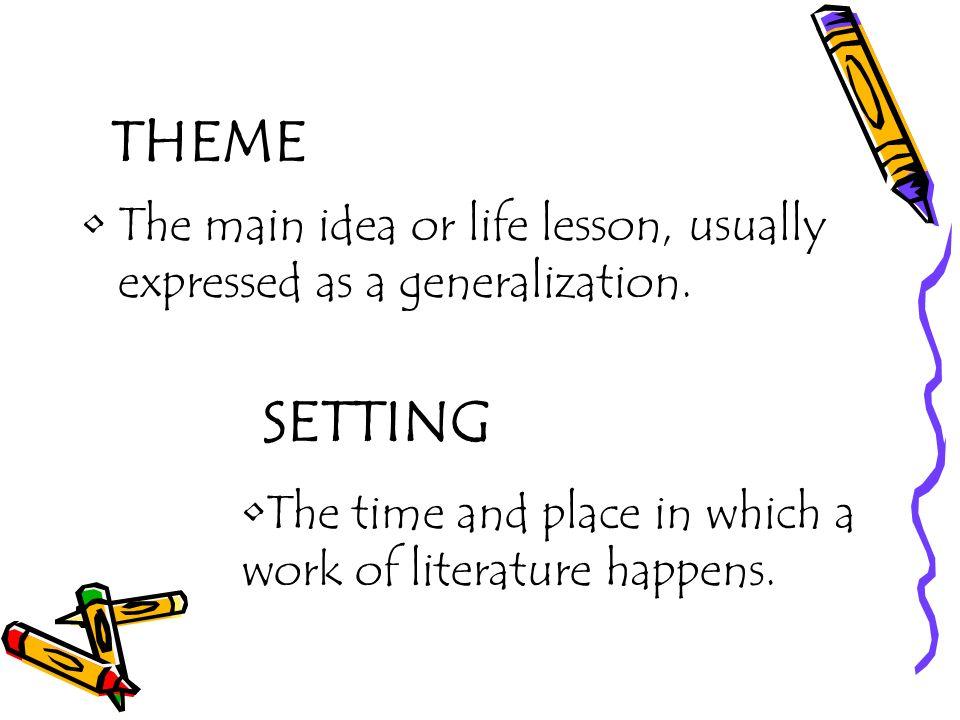 THEME The main idea or life lesson, usually expressed as a generalization.