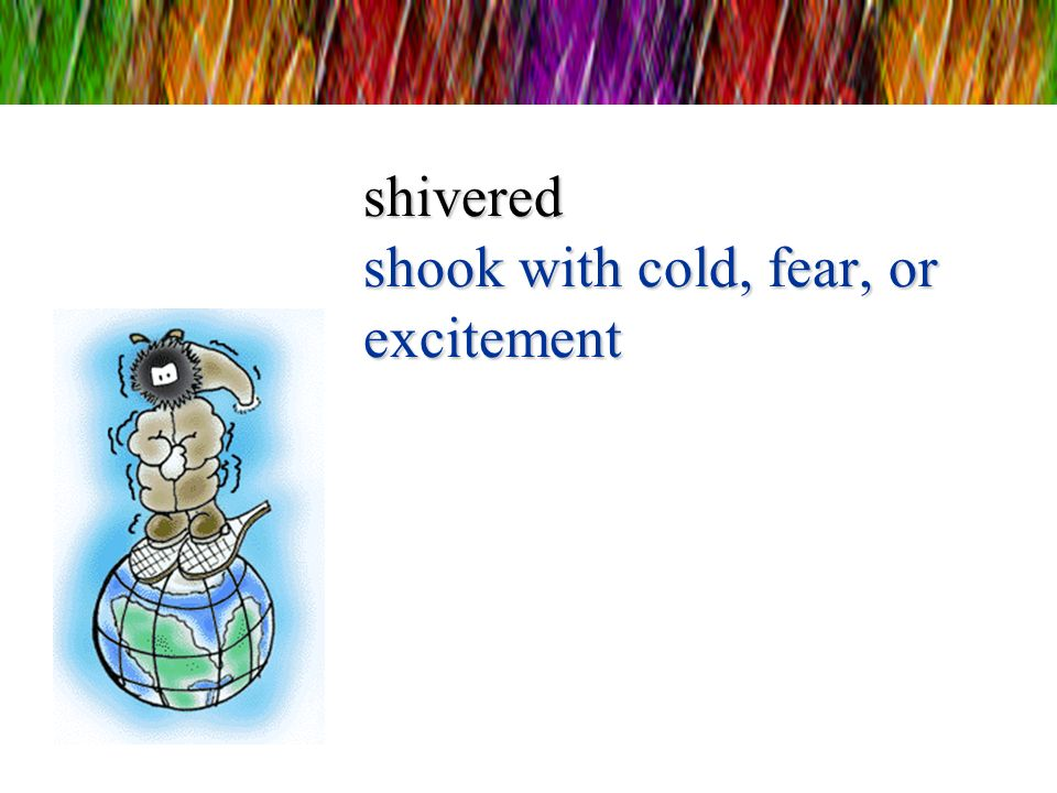 shivered shook with cold, fear, or excitement