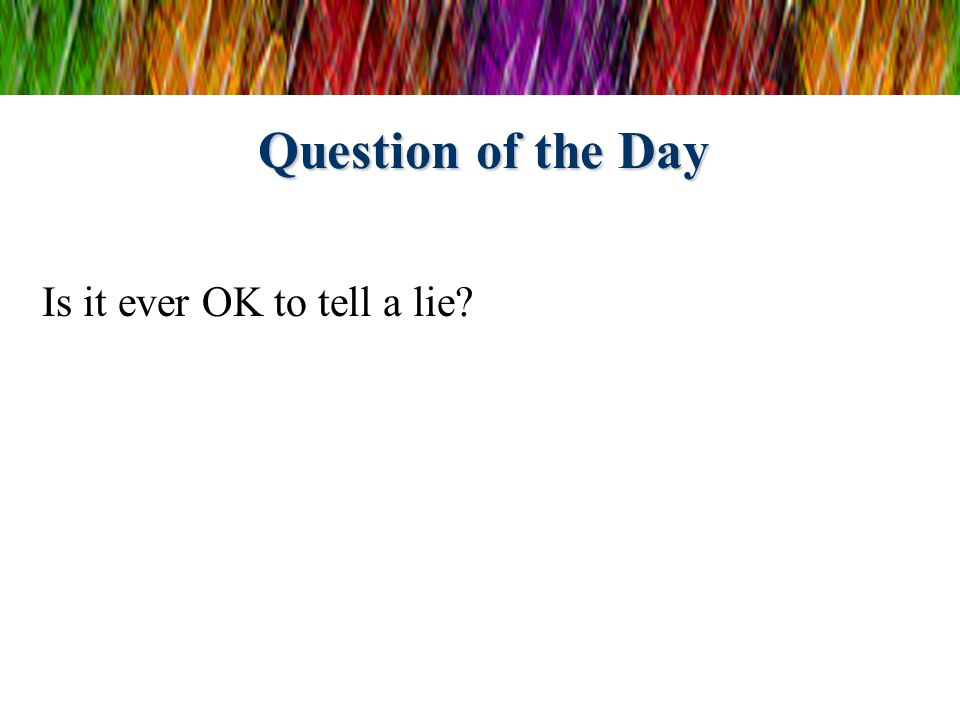 Question of the Day Is it ever OK to tell a lie