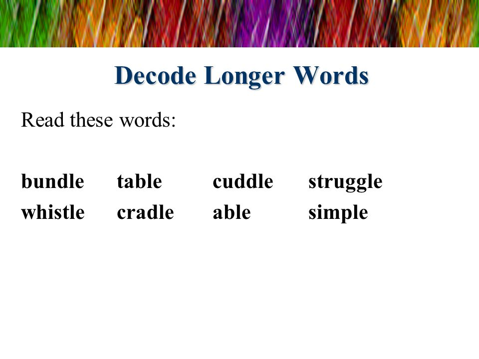 Decode Longer Words Read these words: bundle table cuddle struggle