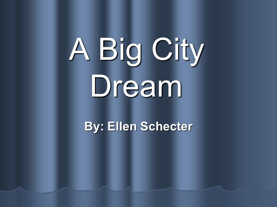 A Big City Dream By: Ellen Schecter