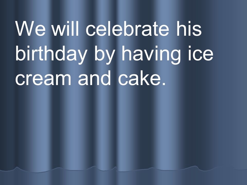 We will celebrate his birthday by having ice cream and cake.