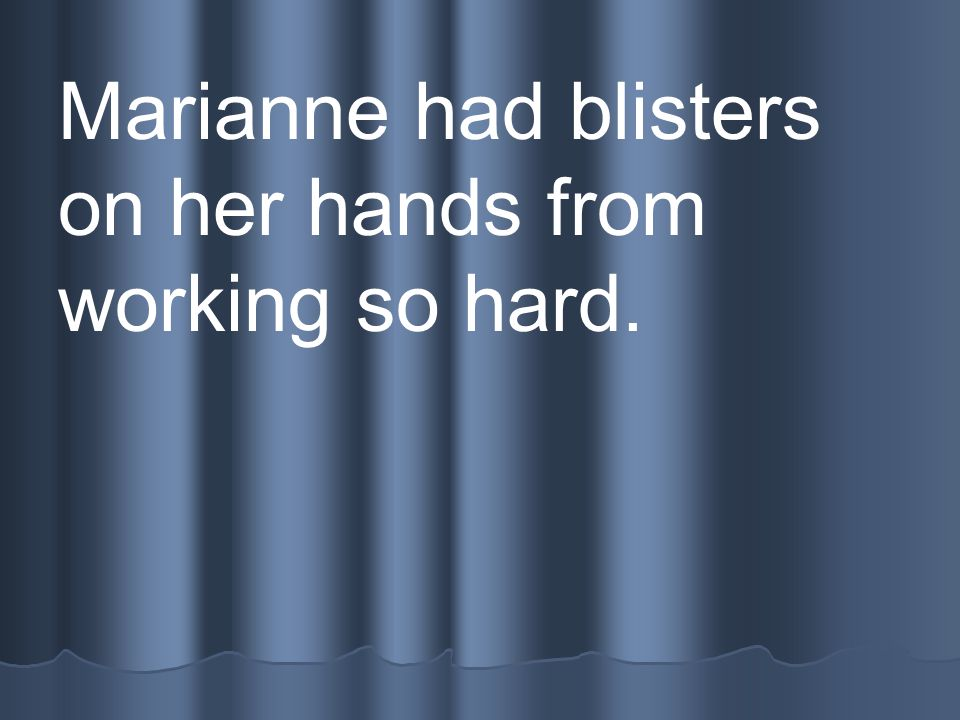 Marianne had blisters on her hands from working so hard.