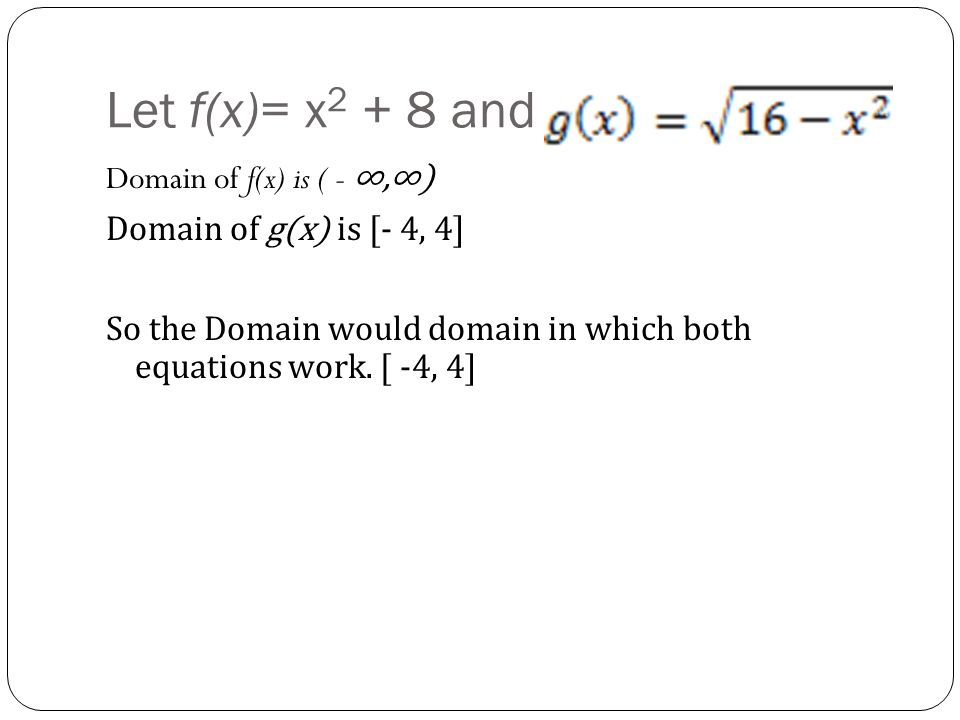Let f(x)= x2 + 8 and Domain of f(x) is ( - ∞,∞) Domain of g(x) is [- 4, 4] So the Domain would domain in which both equations work.