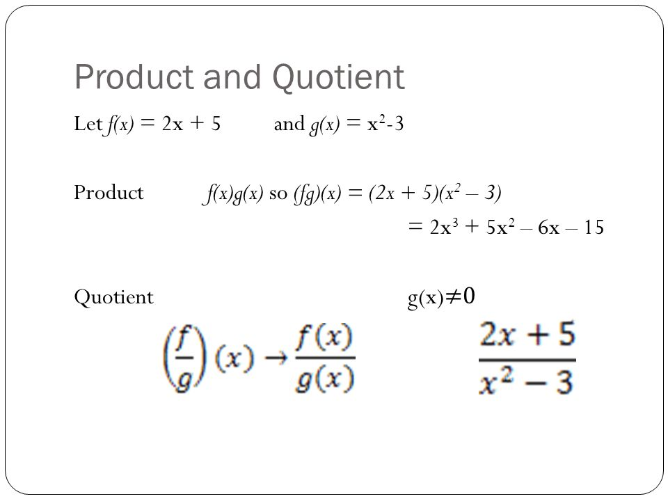 Product and Quotient Let f(x) = 2x + 5 and g(x) = x2-3 Product f(x)g(x) so (fg)(x) = (2x + 5)(x2 – 3) = 2x3 + 5x2 – 6x – 15 Quotient g(x)≠0