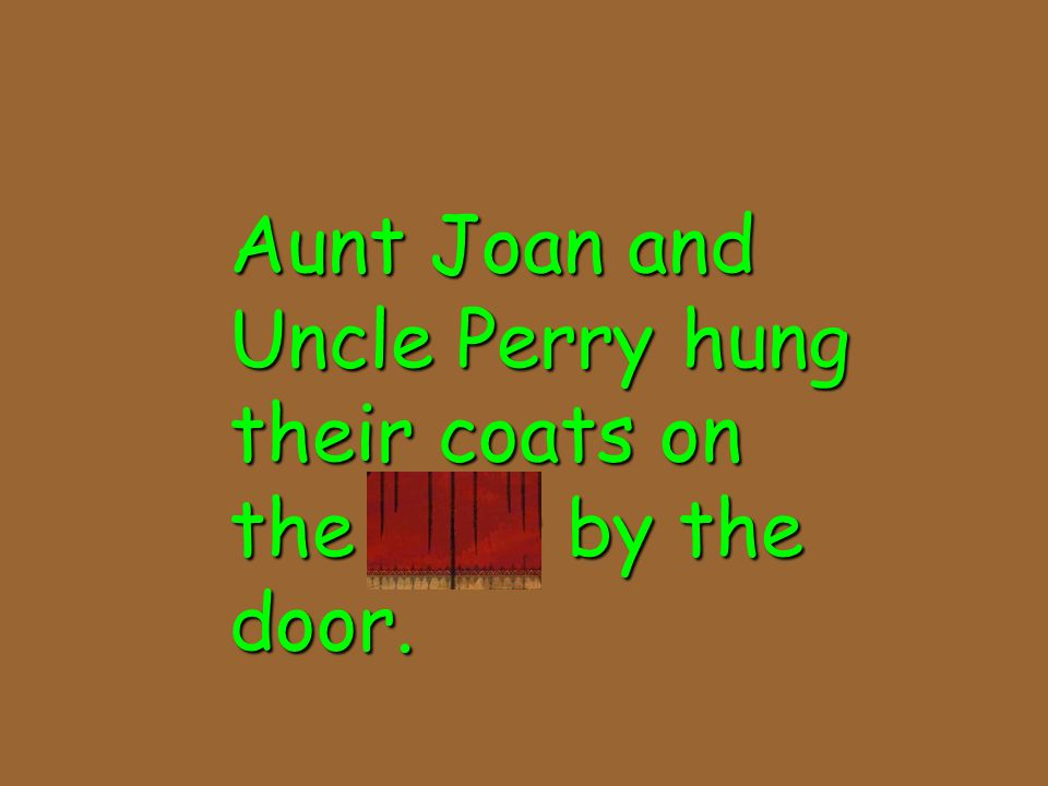Aunt Joan and Uncle Perry hung their coats on the pegs by the door.