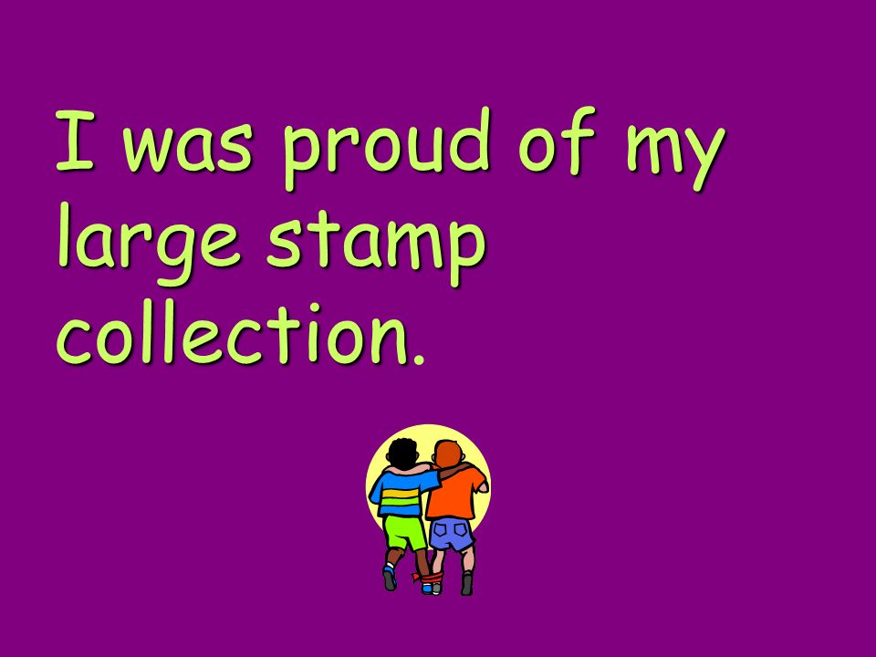I was proud of my large stamp collection.