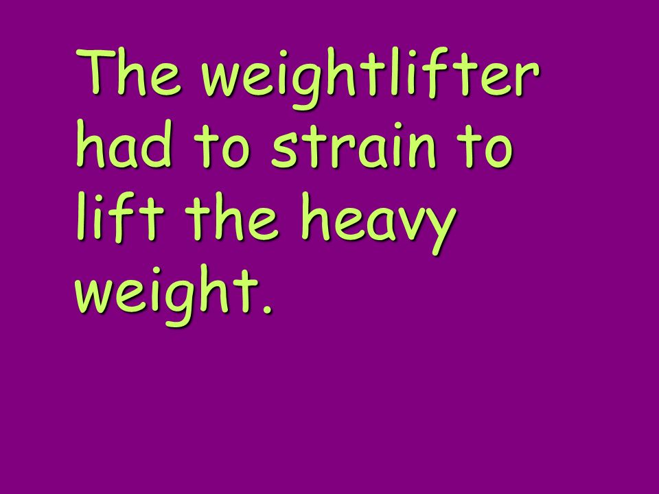 The weightlifter had to strain to lift the heavy weight.