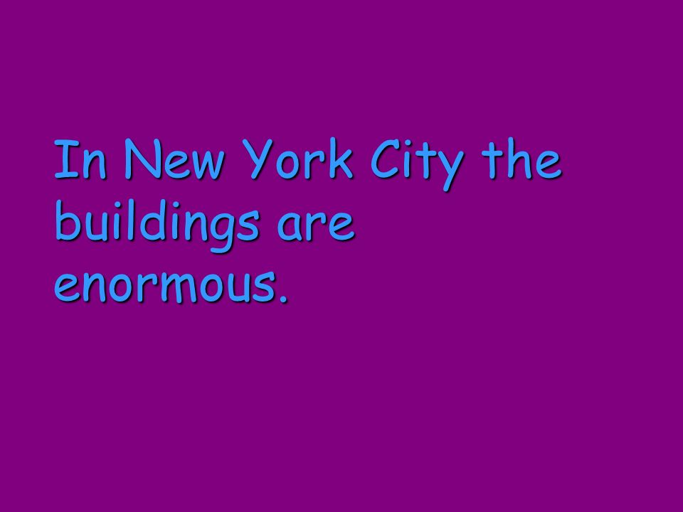 In New York City the buildings are enormous.