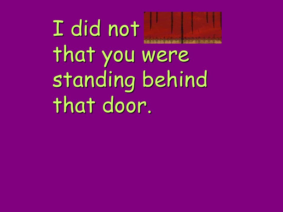 I did not realize that you were standing behind that door.