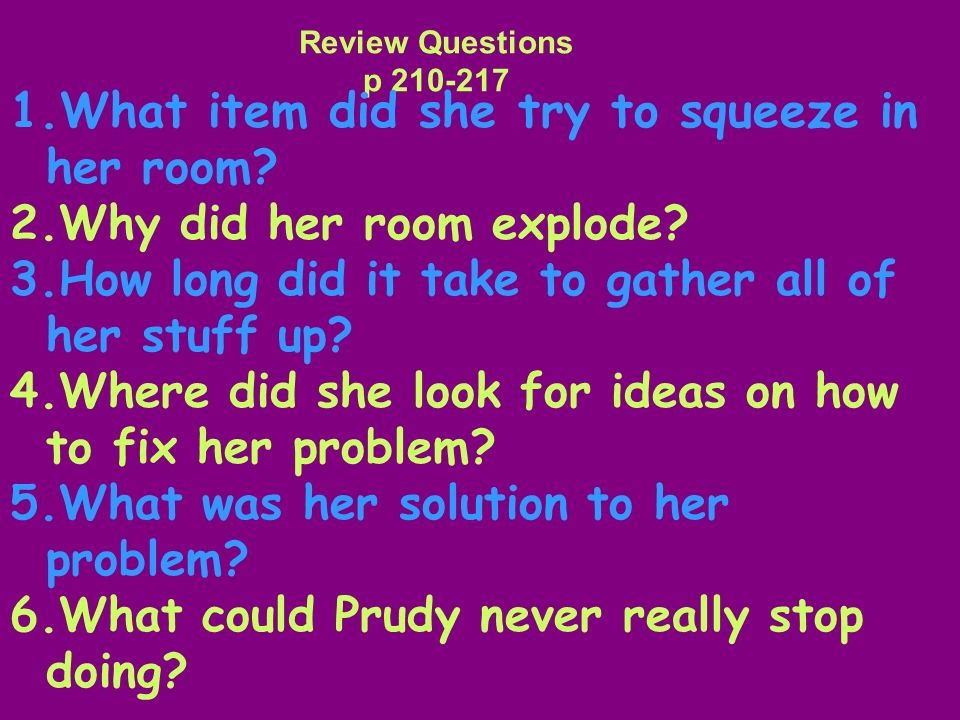 Review Questions p 210-217 What item did she try to squeeze in her room 2.Why did her room explode