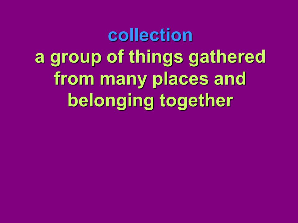 collection a group of things gathered from many places and belonging together