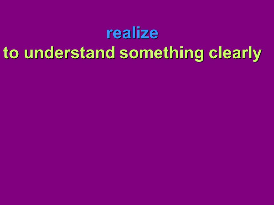 realize to understand something clearly