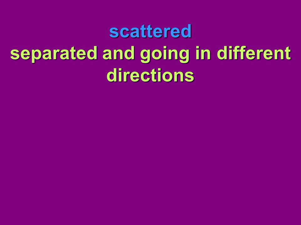 scattered separated and going in different directions