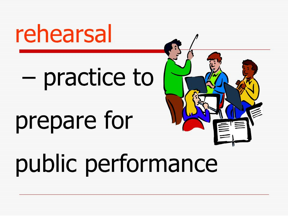 rehearsal – practice to prepare for public performance