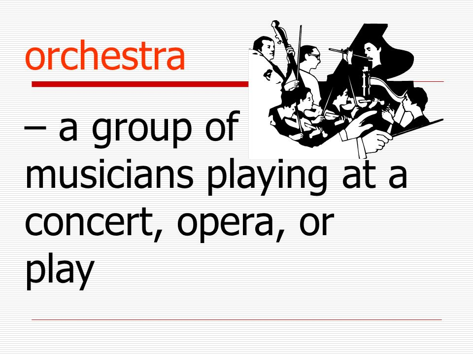 orchestra – a group of musicians playing at a concert, opera, or play