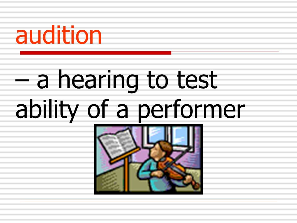 audition – a hearing to test ability of a performer