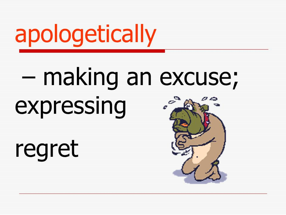 apologetically – making an excuse; expressing regret