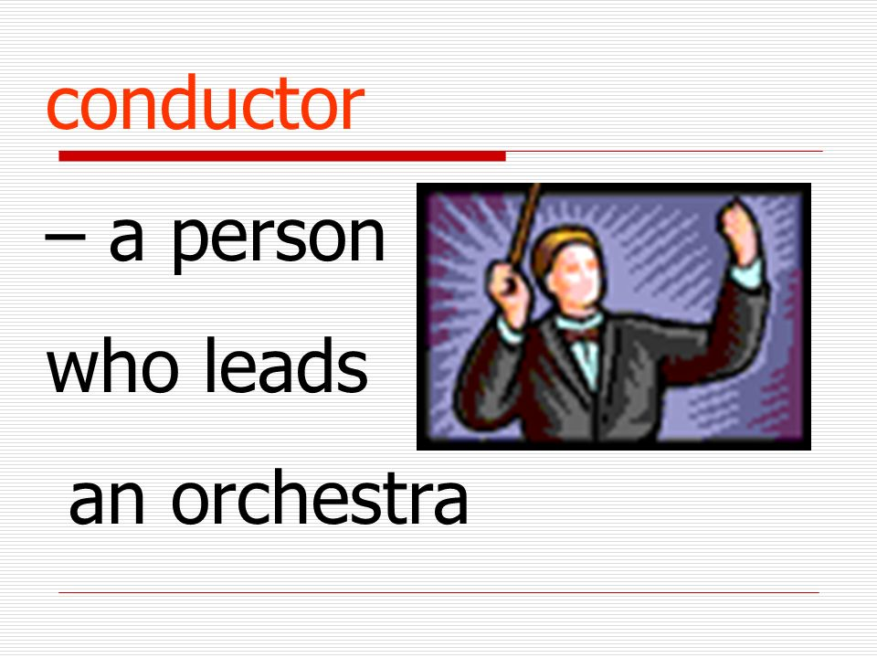 conductor – a person who leads an orchestra
