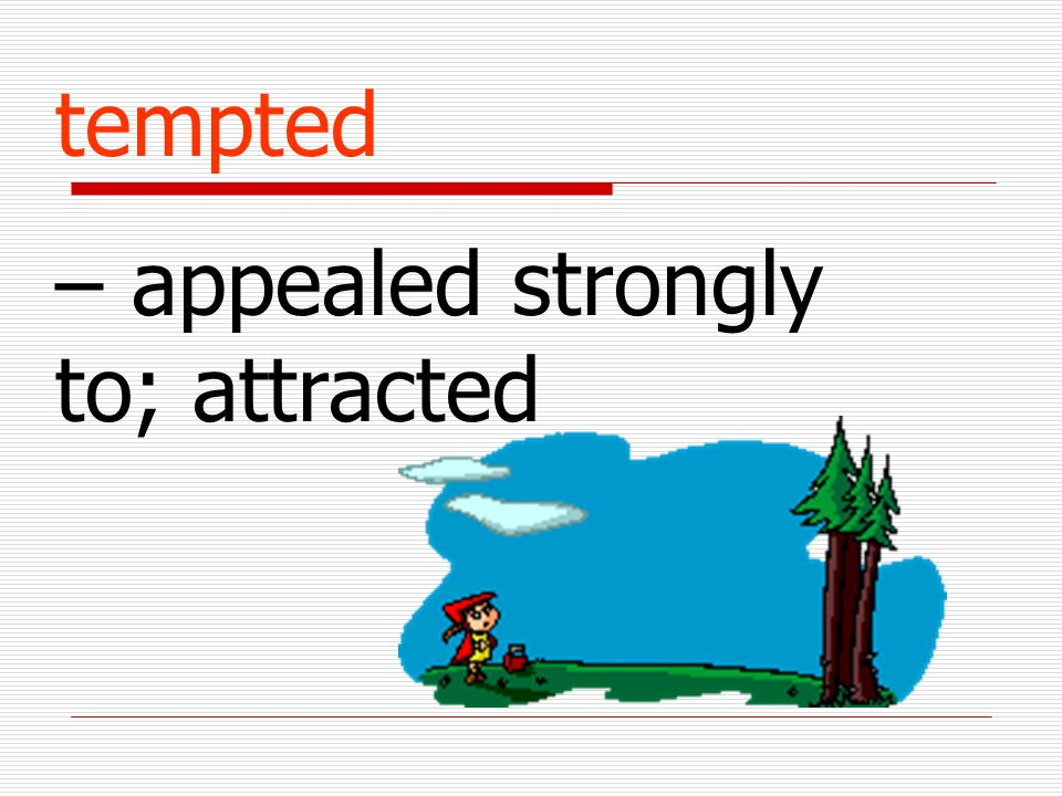 tempted – appealed strongly to; attracted