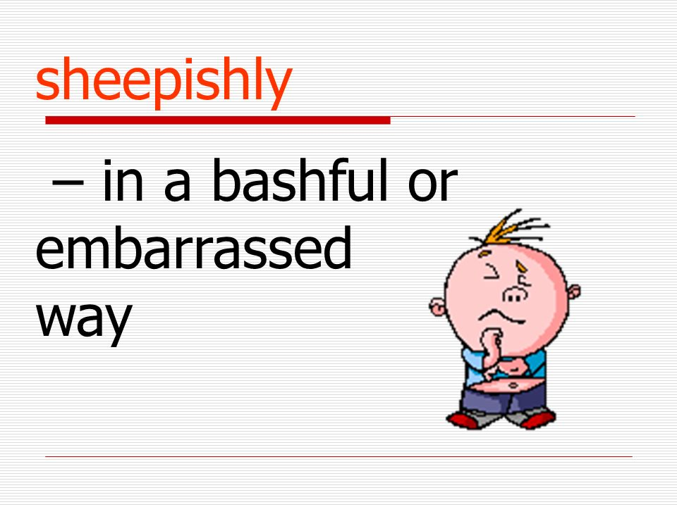 sheepishly – in a bashful or embarrassed way