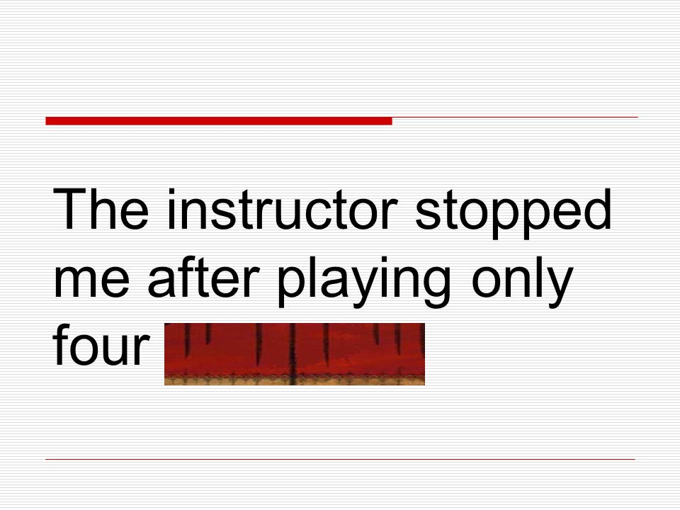 The instructor stopped me after playing only four measures.