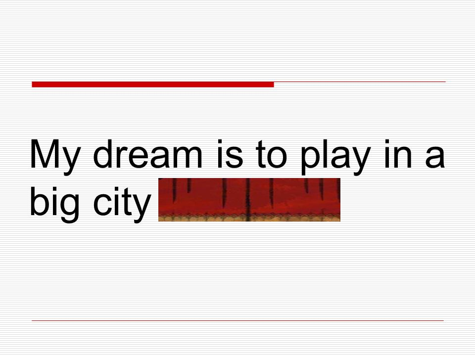 My dream is to play in a big city orchestra.