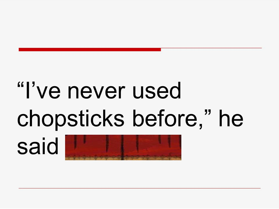 I've never used chopsticks before, he said sheepishly.