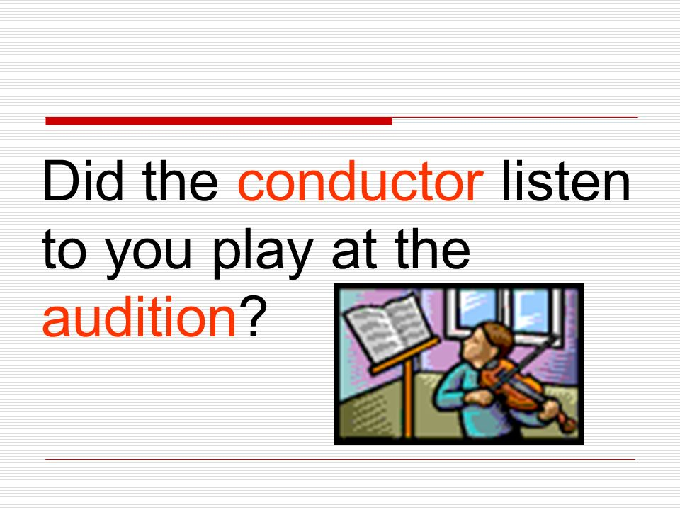 Did the conductor listen to you play at the audition