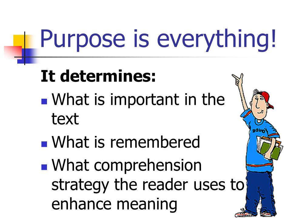 Purpose is everything! It determines: What is important in the text