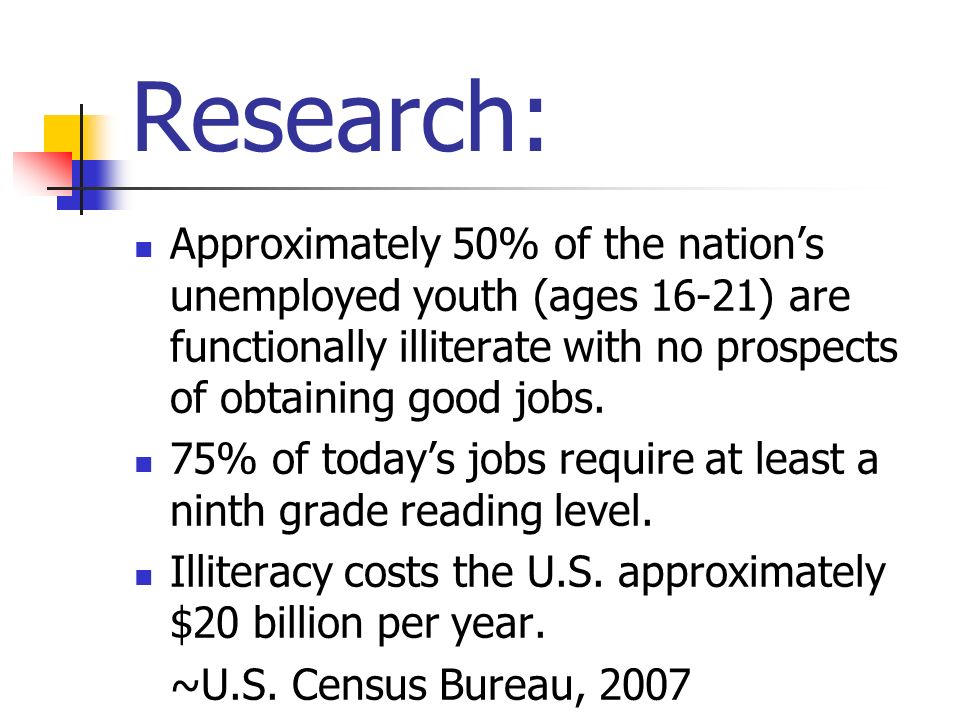 Research:Approximately 50% of the nation's unemployed youth (ages 16-21) are functionally illiterate with no prospects of obtaining good jobs.