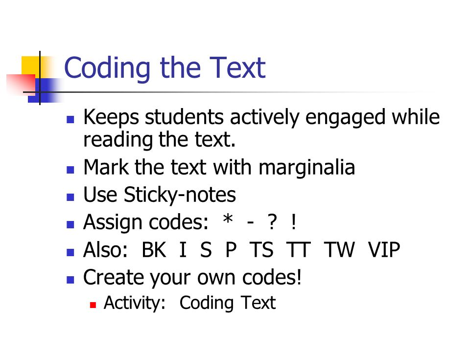 Coding the Text Keeps students actively engaged while reading the text. Mark the text with marginalia.
